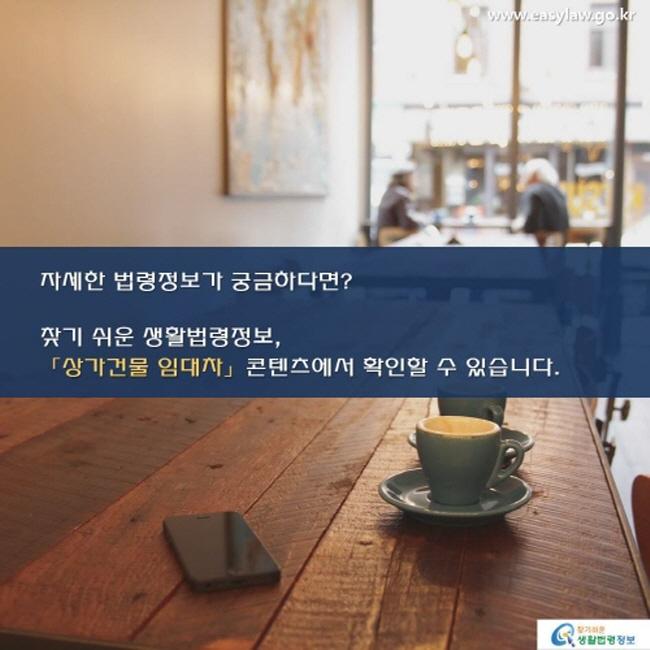 www.easylaw.go.kr자세한 법령정보가 궁금하다면? 찾기 쉬운 생활법령정보, 「상가건 임대차」 콘텐츠에서 확인할 수 있습니다. 찾기 쉬운 생활법령정보 로고